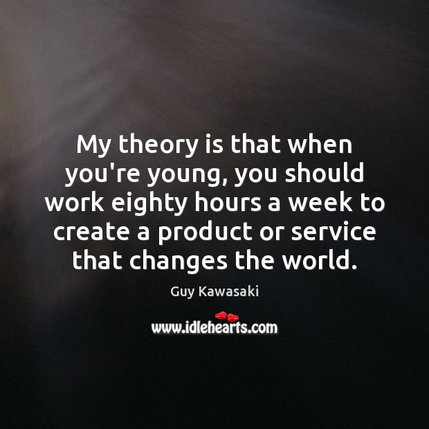 My theory is that when you're young, you should work eighty hours Guy Kawasaki Picture Quote