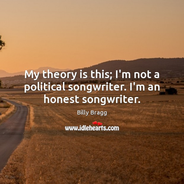 Image, My theory is this; I'm not a political songwriter. I'm an honest songwriter.