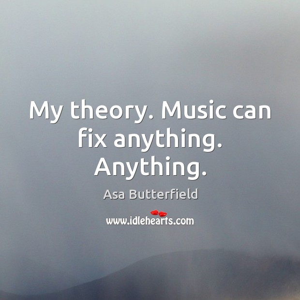 Image, My theory. Music can fix anything. Anything.