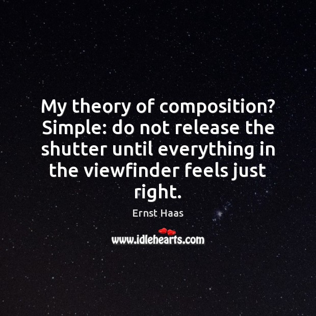 My theory of composition? Simple: do not release the shutter until everything Ernst Haas Picture Quote