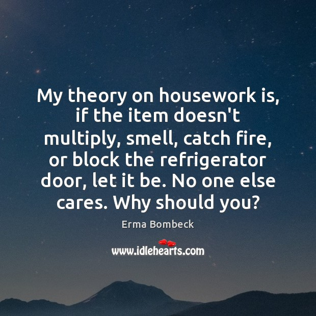My theory on housework is, if the item doesn't multiply, smell, catch Image