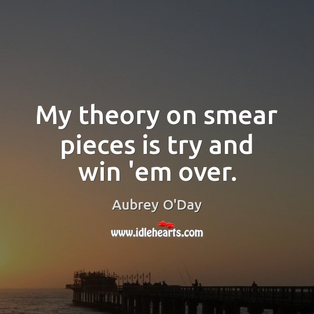 My theory on smear pieces is try and win 'em over. Aubrey O'Day Picture Quote