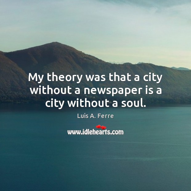 My theory was that a city without a newspaper is a city without a soul. Luis A. Ferre Picture Quote