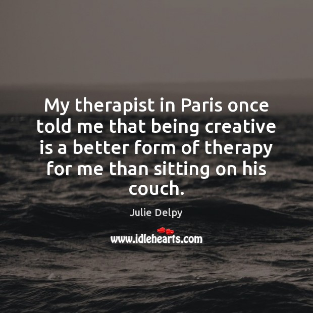 My therapist in Paris once told me that being creative is a Julie Delpy Picture Quote