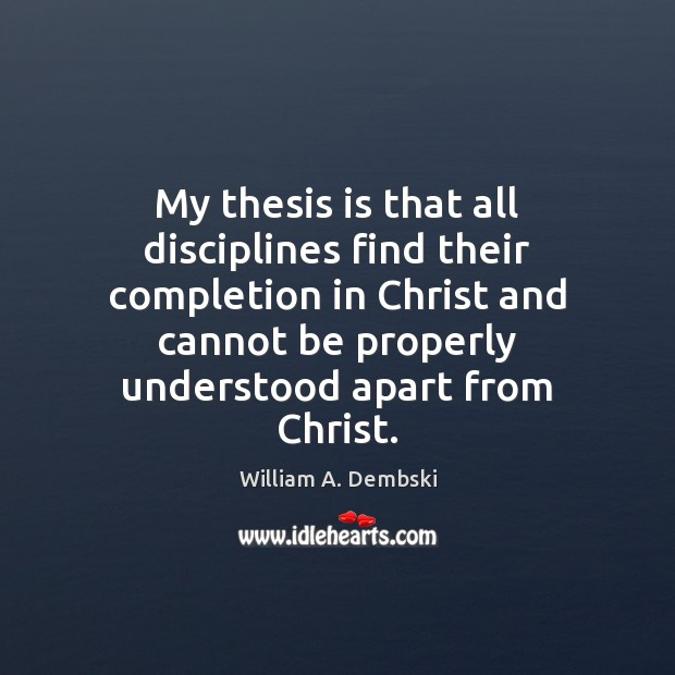 My thesis is that all disciplines find their completion in Christ and William A. Dembski Picture Quote