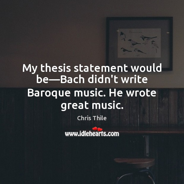 Image, My thesis statement would be—Bach didn't write Baroque music. He wrote great music.