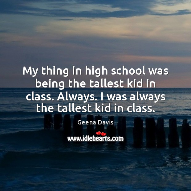 My thing in high school was being the tallest kid in class. Geena Davis Picture Quote