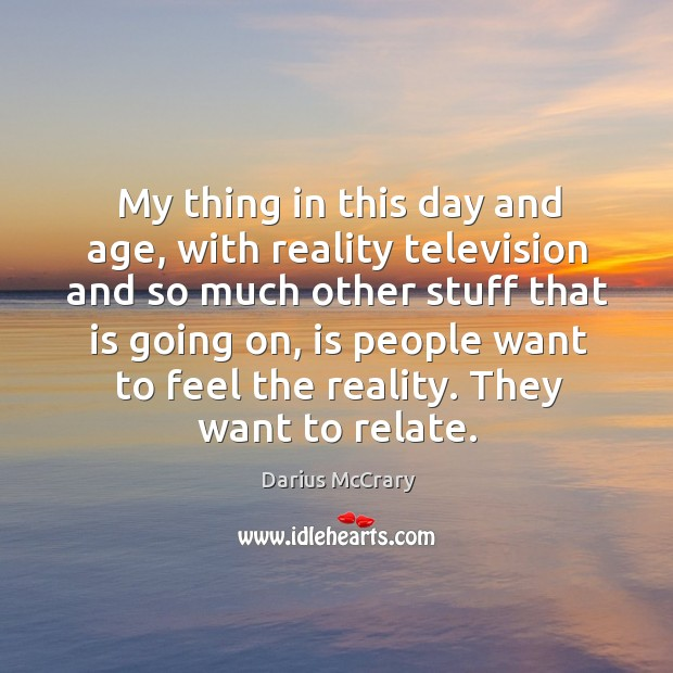 My thing in this day and age, with reality television and so Image