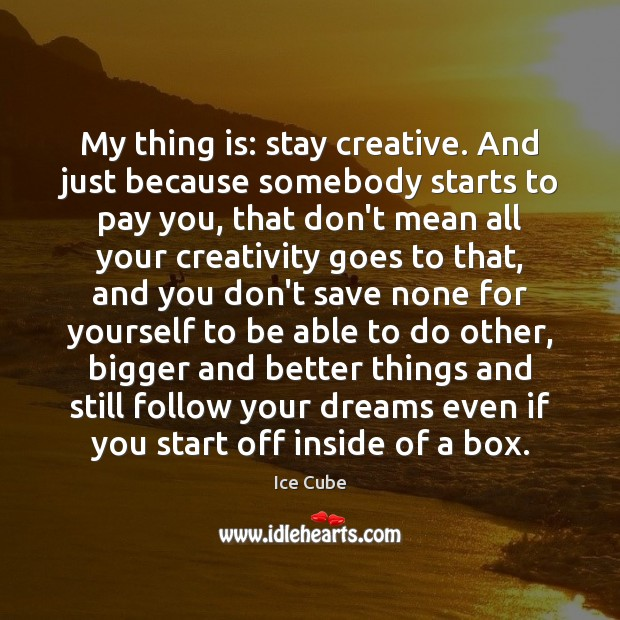 My thing is: stay creative. And just because somebody starts to pay Ice Cube Picture Quote