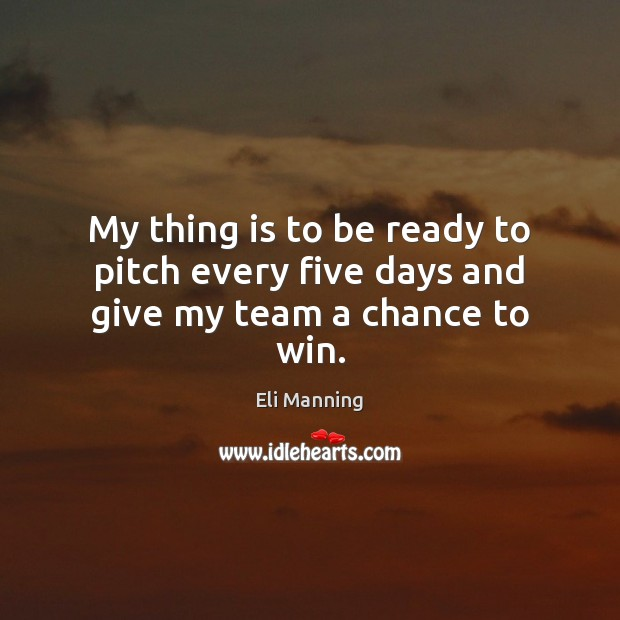My thing is to be ready to pitch every five days and give my team a chance to win. Eli Manning Picture Quote