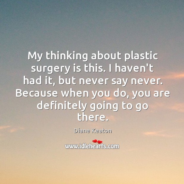 My thinking about plastic surgery is this. I haven't had it, but Diane Keaton Picture Quote