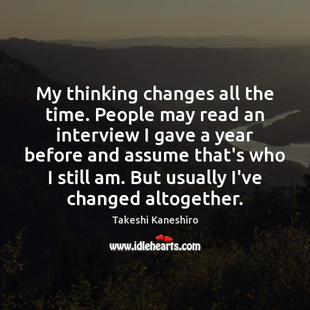 My thinking changes all the time. People may read an interview I Image