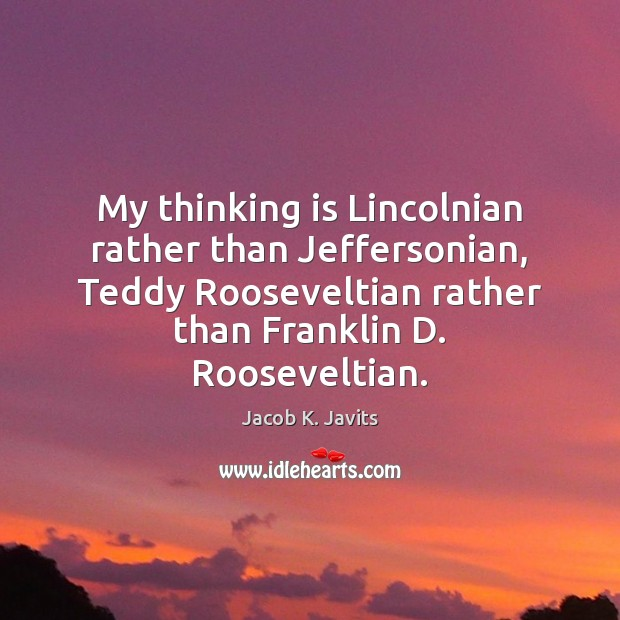 My thinking is Lincolnian rather than Jeffersonian, Teddy Rooseveltian rather than Franklin Image
