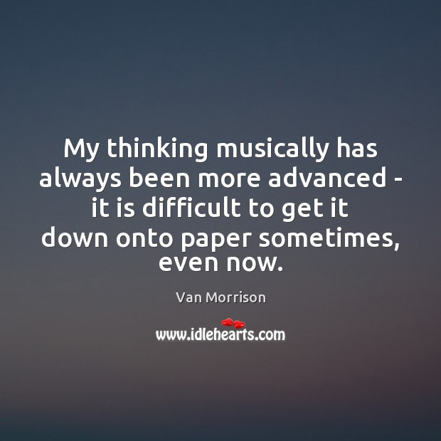 My thinking musically has always been more advanced – it is difficult Image