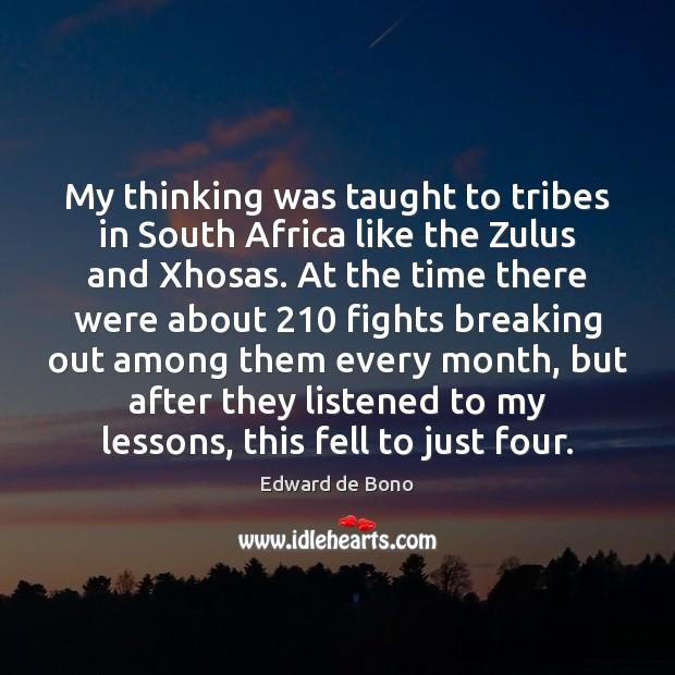 My thinking was taught to tribes in South Africa like the Zulus Edward de Bono Picture Quote