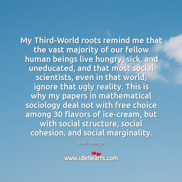 My Third-World roots remind me that the vast majority of our fellow Mario Bunge Picture Quote