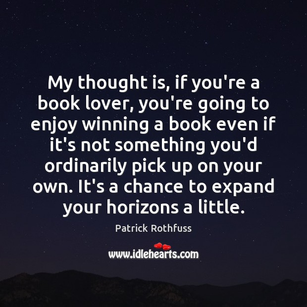 My thought is, if you're a book lover, you're going to enjoy Patrick Rothfuss Picture Quote