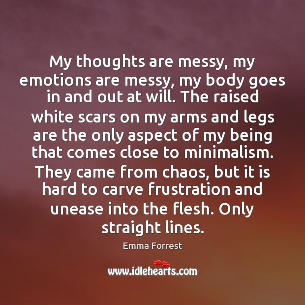 My thoughts are messy, my emotions are messy, my body goes in Image