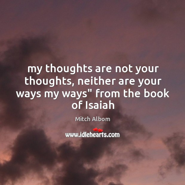 """My thoughts are not your thoughts, neither are your ways my ways"""" from the book of Isaiah Mitch Albom Picture Quote"""