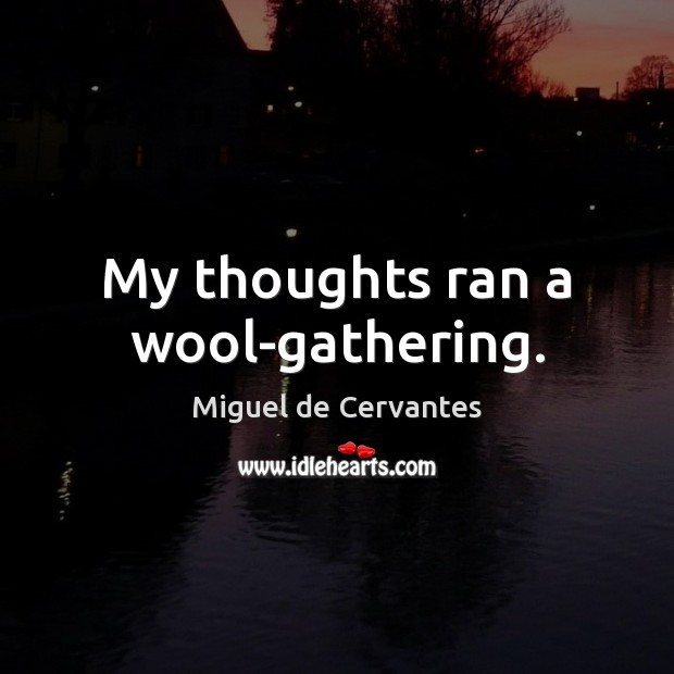 My thoughts ran a wool-gathering. Miguel de Cervantes Picture Quote