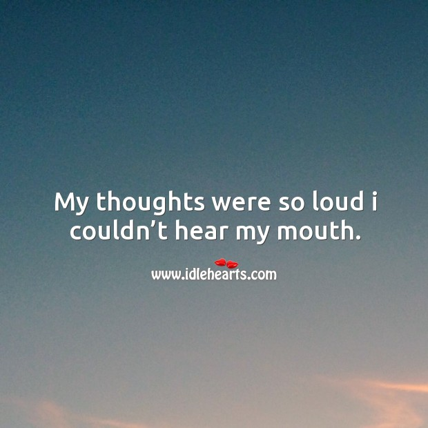 My thoughts were so loud I couldn't hear my mouth. Image