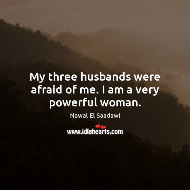 Nawal El Saadawi Picture Quote image saying: My three husbands were afraid of me. I am a very powerful woman.