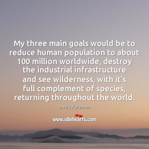 My three main goals would be to reduce human population to about 100 Image