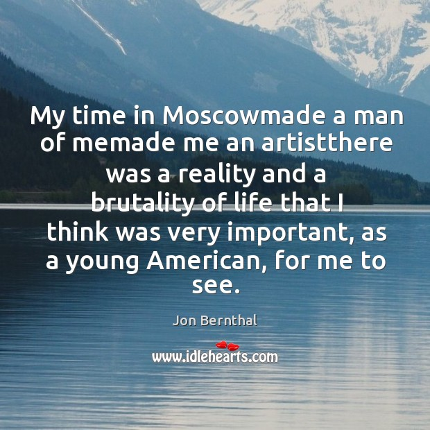 My time in Moscowmade a man of memade me an artistthere was Jon Bernthal Picture Quote