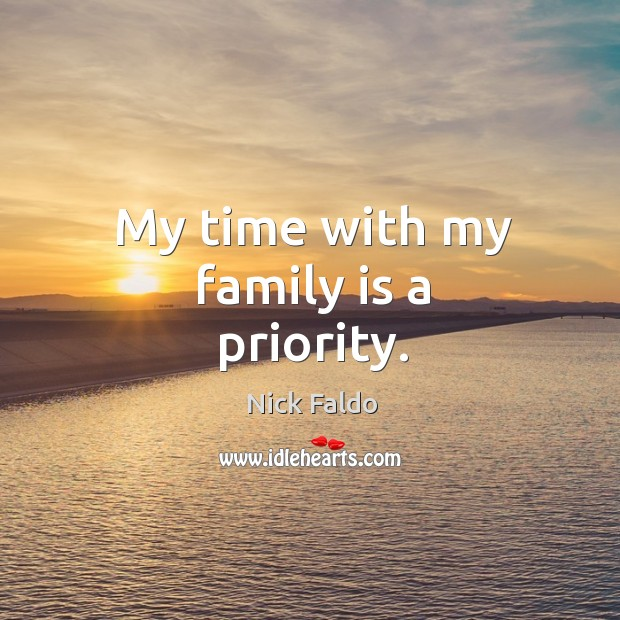 My time with my family is a priority. Nick Faldo Picture Quote