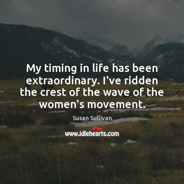 My timing in life has been extraordinary. I've ridden the crest of Image
