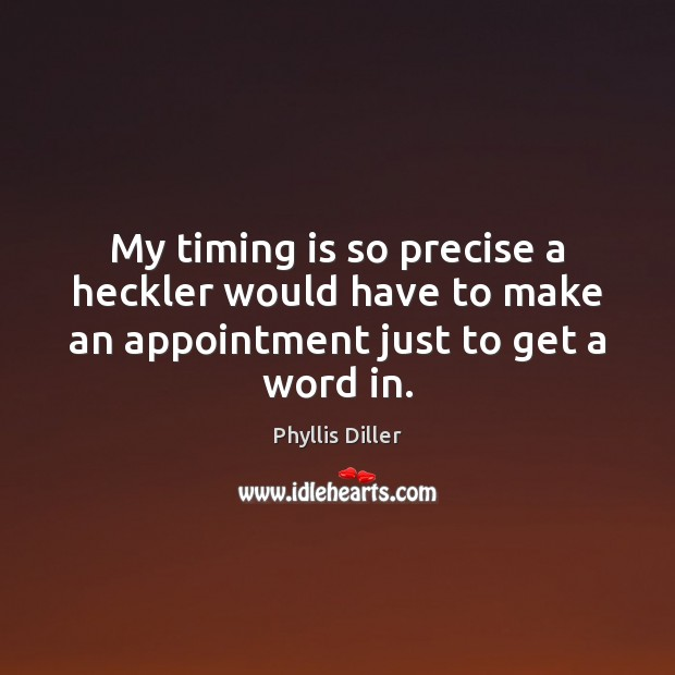 My timing is so precise a heckler would have to make an appointment just to get a word in. Phyllis Diller Picture Quote