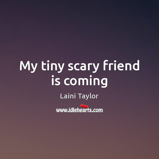 My tiny scary friend is coming Image