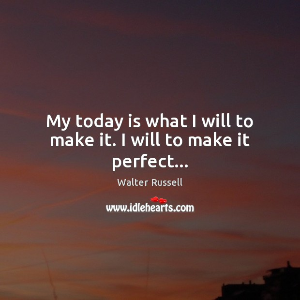 My today is what I will to make it. I will to make it perfect… Walter Russell Picture Quote