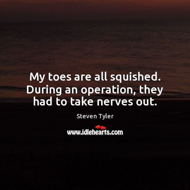 My toes are all squished. During an operation, they had to take nerves out. Steven Tyler Picture Quote