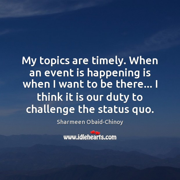 My topics are timely. When an event is happening is when I Sharmeen Obaid-Chinoy Picture Quote