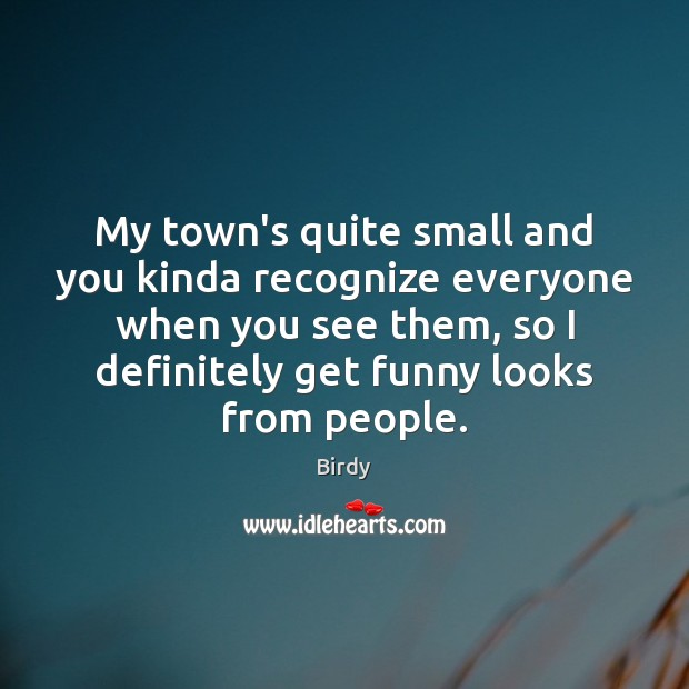 Image, My town's quite small and you kinda recognize everyone when you see