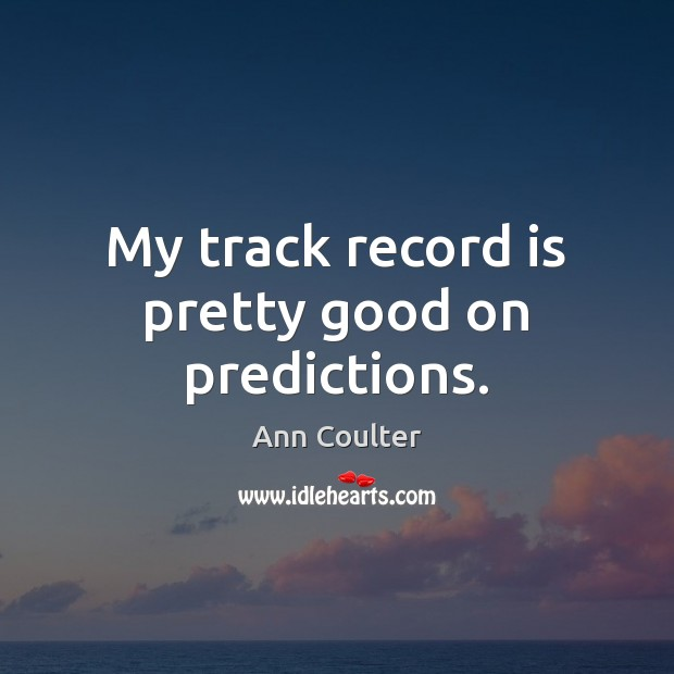 My track record is pretty good on predictions. Ann Coulter Picture Quote