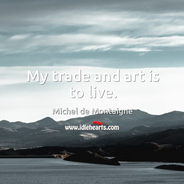 Image, My trade and art is to live.