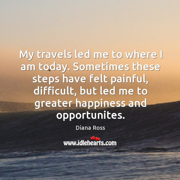 My travels led me to where I am today. Sometimes these steps have felt painful, difficult Diana Ross Picture Quote