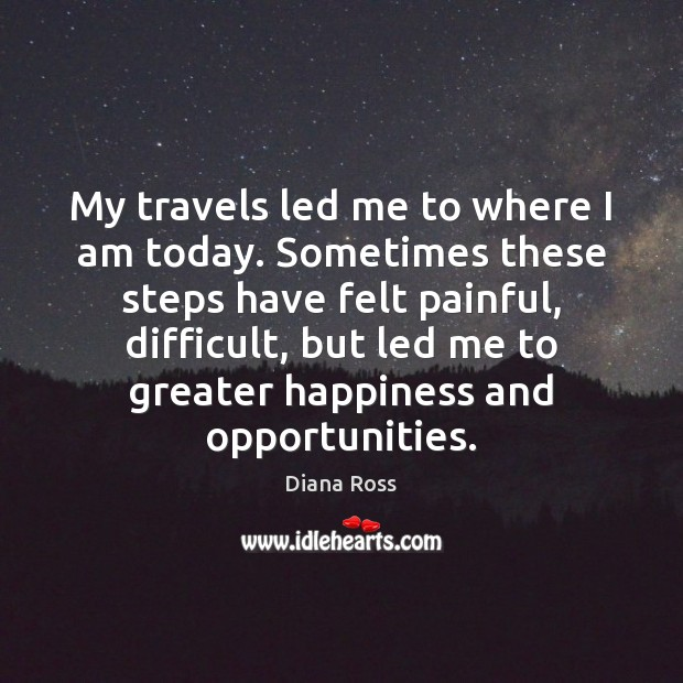 My travels led me to where I am today. Sometimes these steps Diana Ross Picture Quote