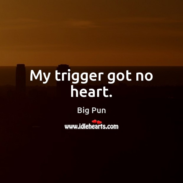 Image, My trigger got no heart.
