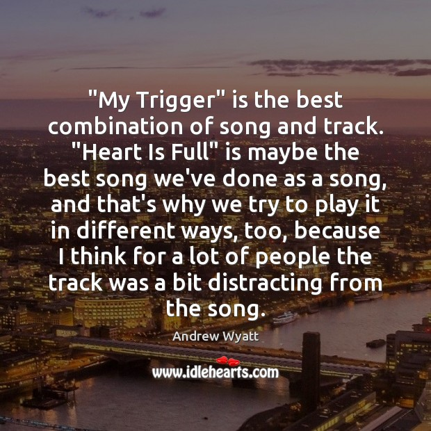 "Image, ""My Trigger"" is the best combination of song and track. ""Heart Is"