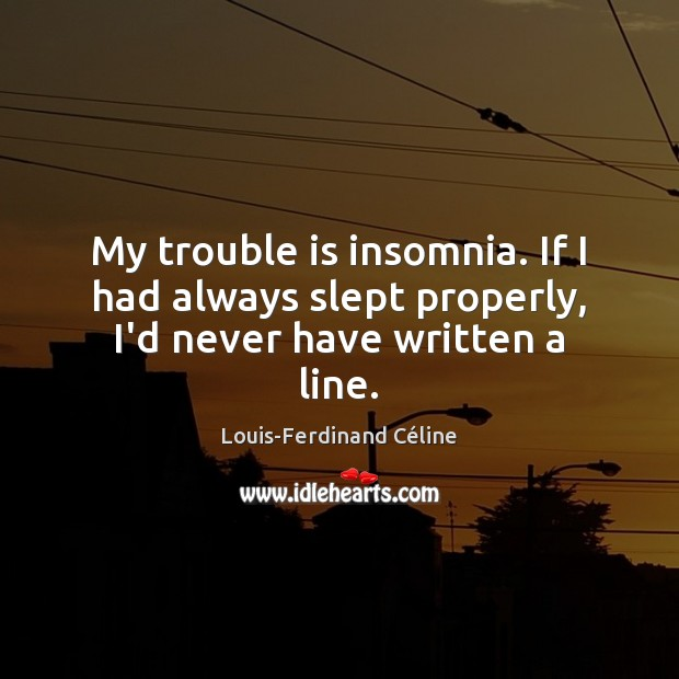 My trouble is insomnia. If I had always slept properly, I'd never have written a line. Louis-Ferdinand Céline Picture Quote