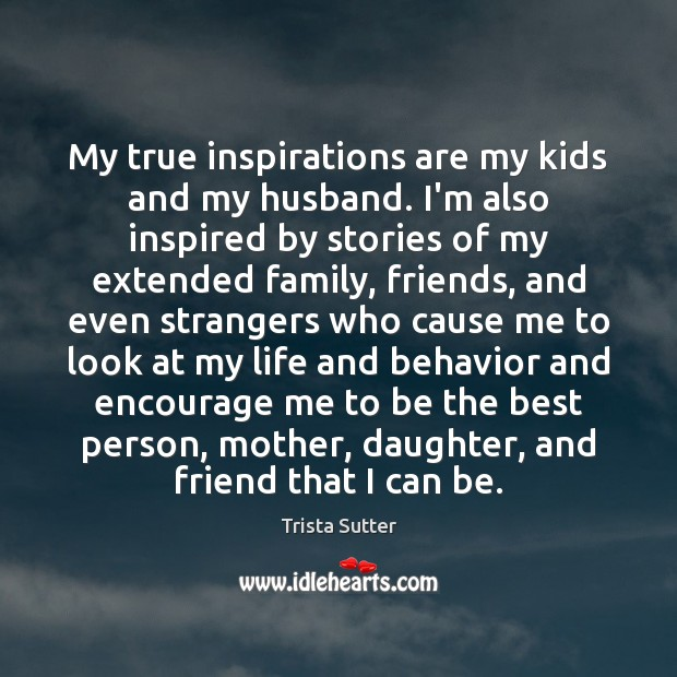 My true inspirations are my kids and my husband. I'm also inspired Behavior Quotes Image
