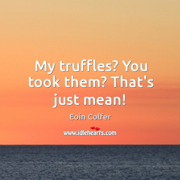 My truffles? You took them? That's just mean! Image