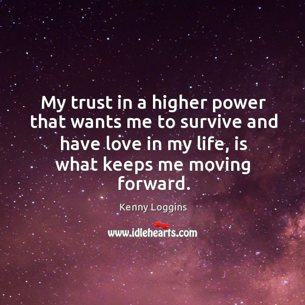 My trust in a higher power that wants me to survive and have love in my life, is what keeps me moving forward. Image