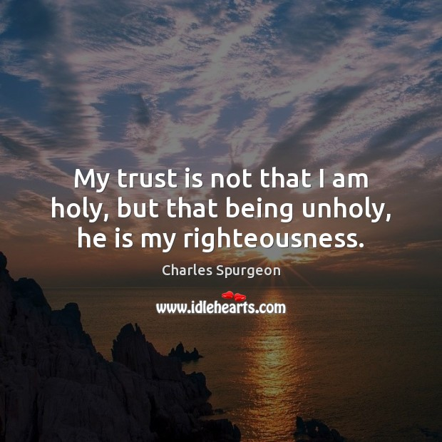 My trust is not that I am holy, but that being unholy, he is my righteousness. Trust Quotes Image