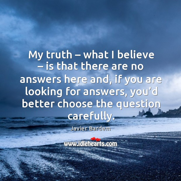 My truth – what I believe – is that there are no answers here and, if you are looking Image