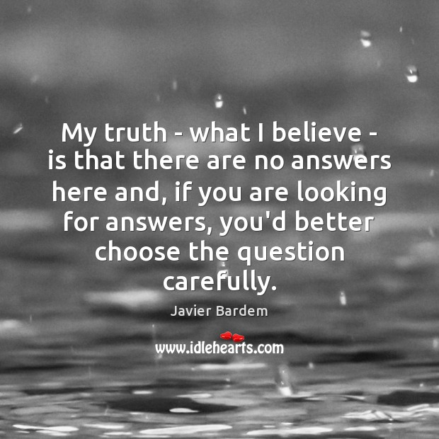 My truth – what I believe – is that there are no Javier Bardem Picture Quote
