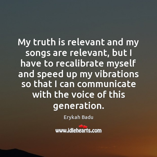 My truth is relevant and my songs are relevant, but I have Erykah Badu Picture Quote